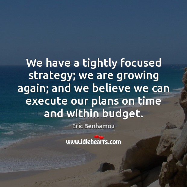 We have a tightly focused strategy; we are growing again; Growth Quotes Image