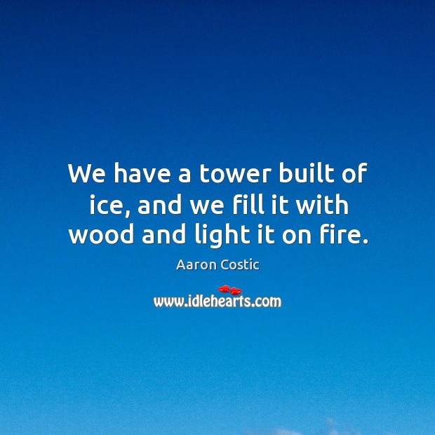 Image, We have a tower built of ice, and we fill it with wood and light it on fire.