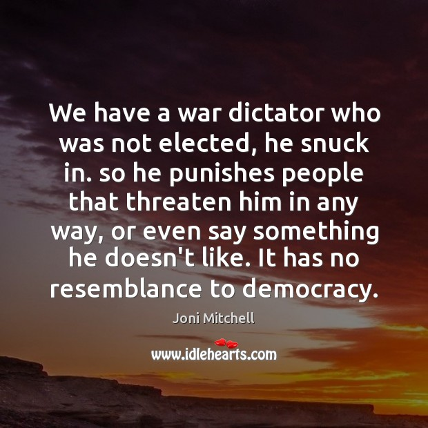We have a war dictator who was not elected, he snuck in. Joni Mitchell Picture Quote