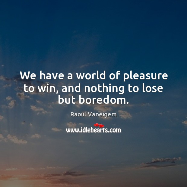 We have a world of pleasure to win, and nothing to lose but boredom. Raoul Vaneigem Picture Quote