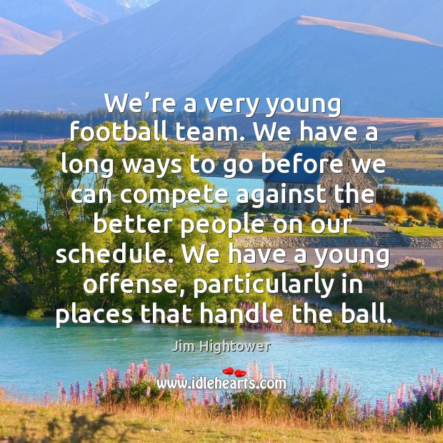 We have a young offense, particularly in places that handle the ball. Jim Hightower Picture Quote