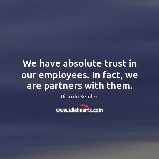 We have absolute trust in our employees. In fact, we are partners with them. Image