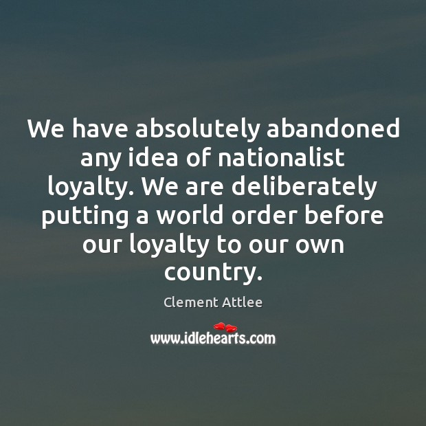 We have absolutely abandoned any idea of nationalist loyalty. We are deliberately Clement Attlee Picture Quote