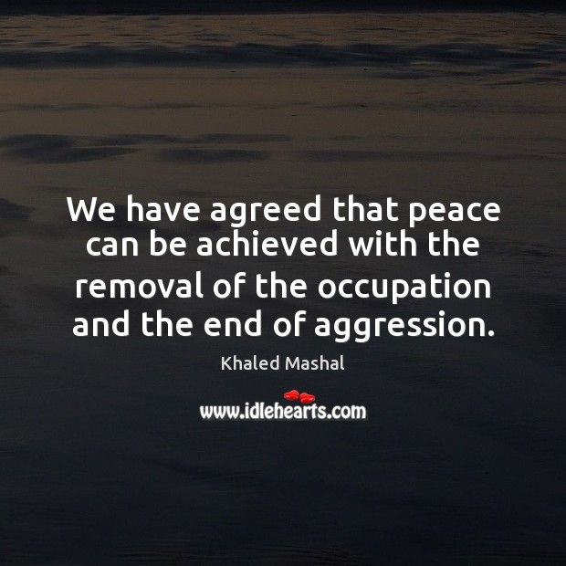 We have agreed that peace can be achieved with the removal of Khaled Mashal Picture Quote