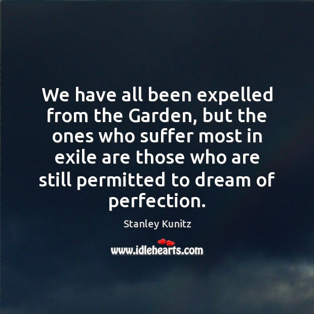 Stanley Kunitz Picture Quote image saying: We have all been expelled from the Garden, but the ones who