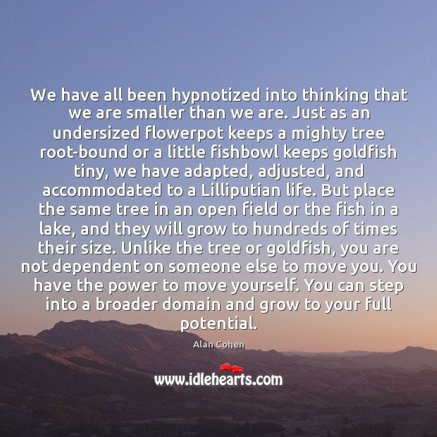We have all been hypnotized into thinking that we are smaller than Alan Cohen Picture Quote