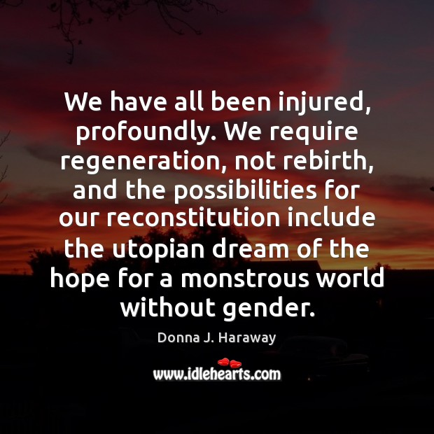 We have all been injured, profoundly. We require regeneration, not rebirth, and Donna J. Haraway Picture Quote