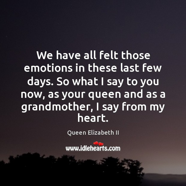 We have all felt those emotions in these last few days. So Queen Elizabeth II Picture Quote