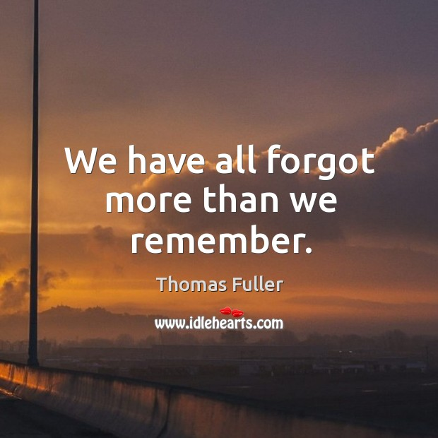 We have all forgot more than we remember. Thomas Fuller Picture Quote