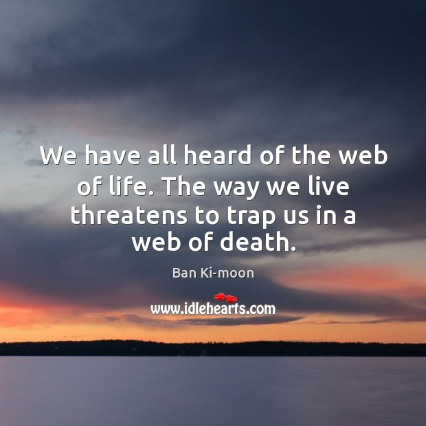 We have all heard of the web of life. The way we Image