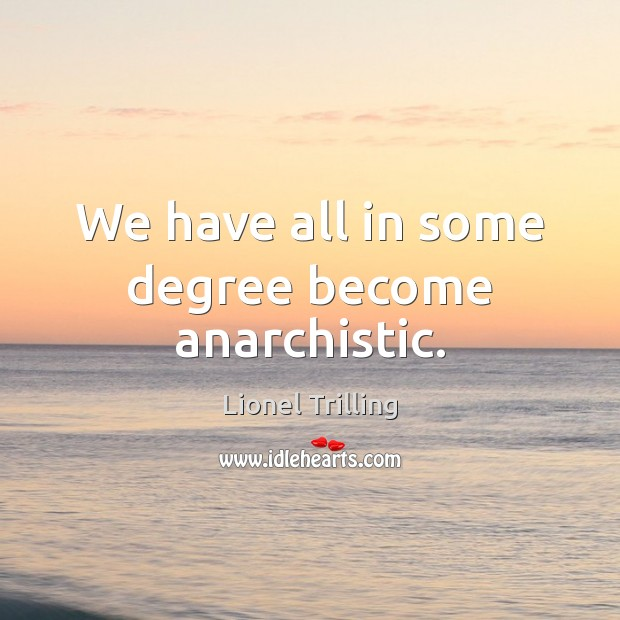 We have all in some degree become anarchistic. Image