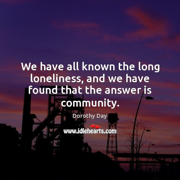 We have all known the long loneliness, and we have found that the answer is community. Dorothy Day Picture Quote
