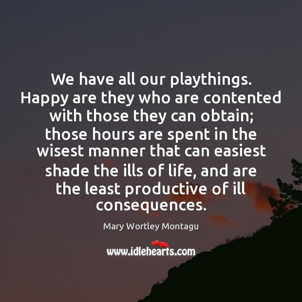 We have all our playthings. Happy are they who are contented with Mary Wortley Montagu Picture Quote