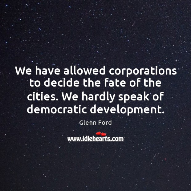 We have allowed corporations to decide the fate of the cities. We Glenn Ford Picture Quote