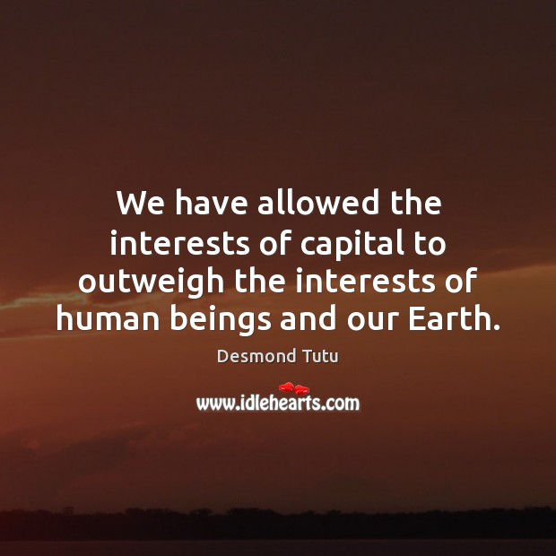 We have allowed the interests of capital to outweigh the interests of Desmond Tutu Picture Quote