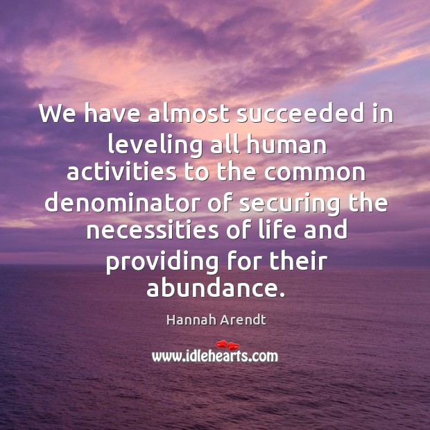 We have almost succeeded in leveling all human activities Image