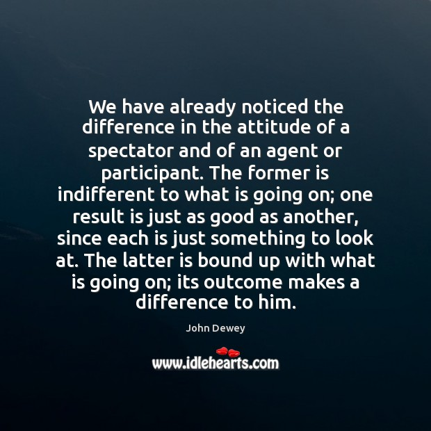 We have already noticed the difference in the attitude of a spectator John Dewey Picture Quote