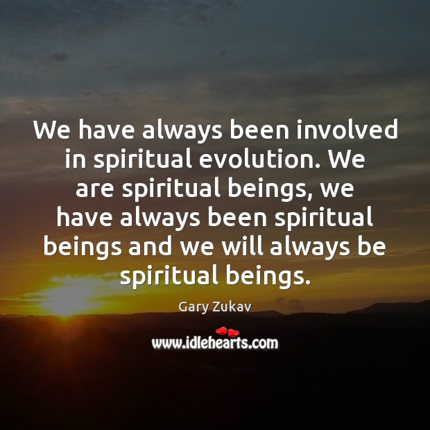 We have always been involved in spiritual evolution. We are spiritual beings, Gary Zukav Picture Quote