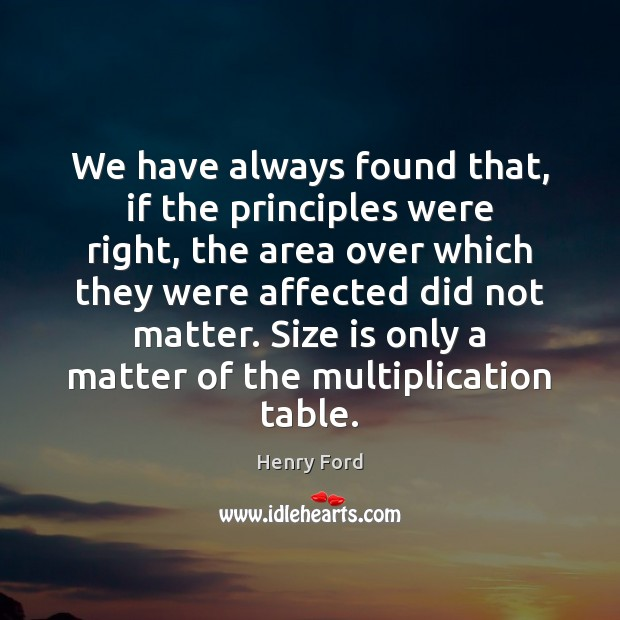 We have always found that, if the principles were right, the area Henry Ford Picture Quote