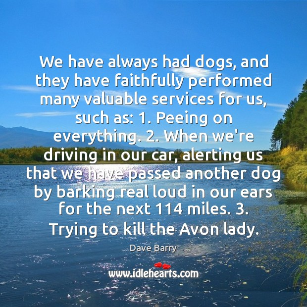 We have always had dogs, and they have faithfully performed many valuable Dave Barry Picture Quote