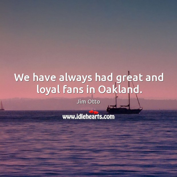 We have always had great and loyal fans in oakland. Jim Otto Picture Quote