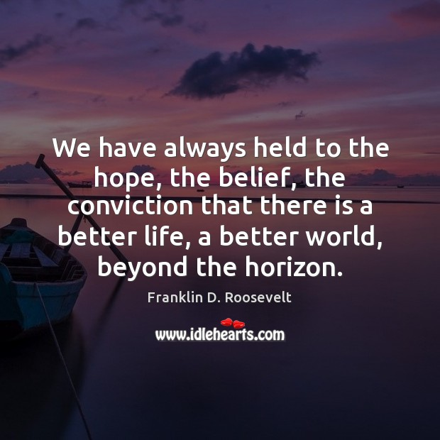 We have always held to the hope, the belief, the conviction that Franklin D. Roosevelt Picture Quote