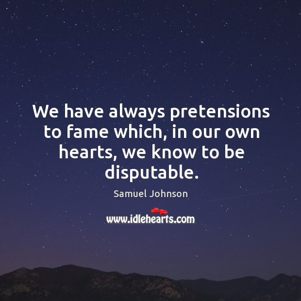 We have always pretensions to fame which, in our own hearts, we know to be disputable. Image