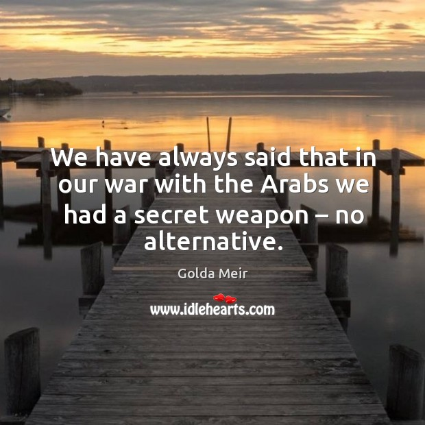 We have always said that in our war with the arabs we had a secret weapon – no alternative. Image