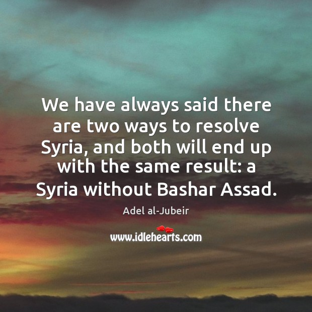 Image, We have always said there are two ways to resolve Syria, and