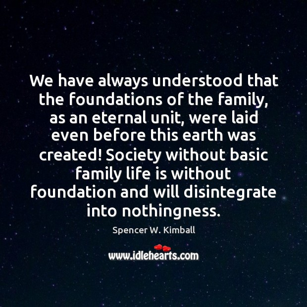 We have always understood that the foundations of the family, as an Spencer W. Kimball Picture Quote
