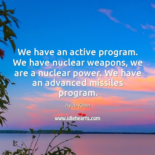 We have an active program. We have nuclear weapons, we are a nuclear power. Image