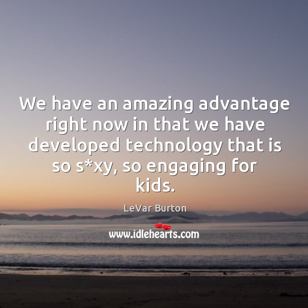 We have an amazing advantage right now in that we have developed technology that is so s*xy, so engaging for kids. Image