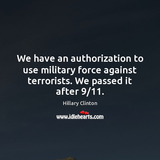 We have an authorization to use military force against terrorists. We passed Image