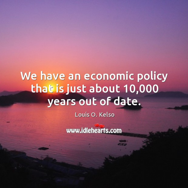 We have an economic policy that is just about 10,000 years out of date. Image