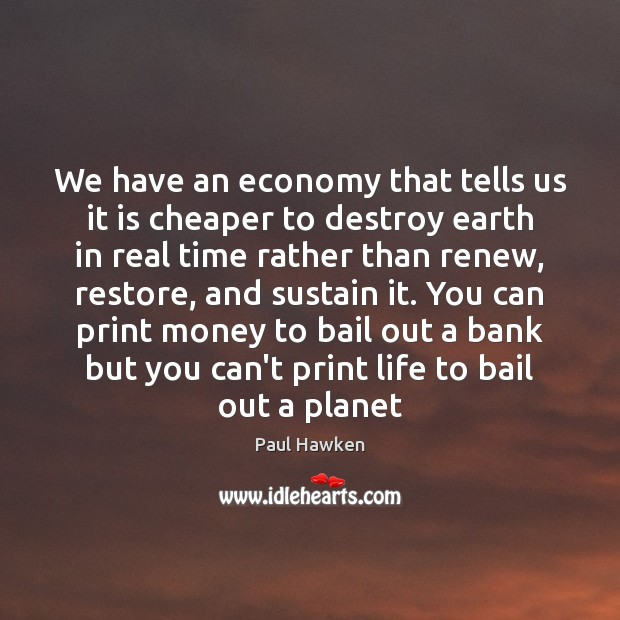 We have an economy that tells us it is cheaper to destroy Paul Hawken Picture Quote