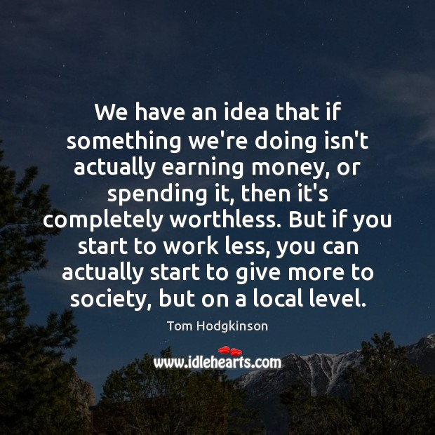 We have an idea that if something we're doing isn't actually earning Tom Hodgkinson Picture Quote