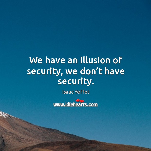 We have an illusion of security, we don't have security. Image