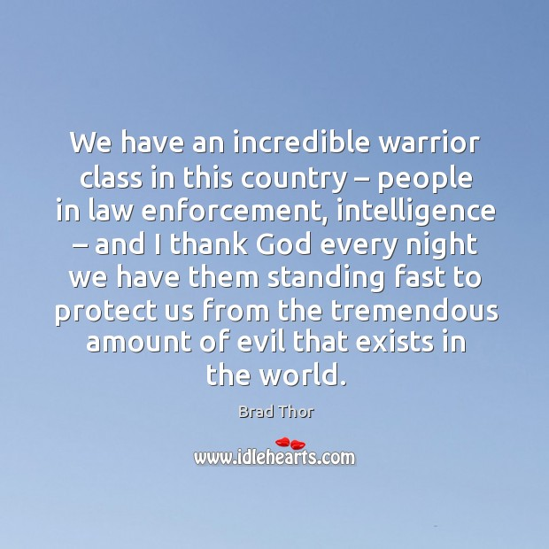 We have an incredible warrior class in this country – people in law enforcement Brad Thor Picture Quote