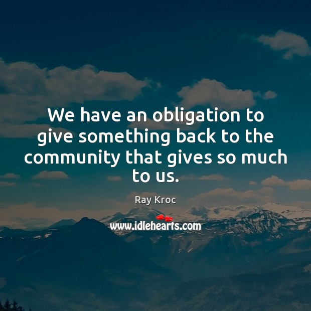 We have an obligation to give something back to the community that gives so much to us. Ray Kroc Picture Quote