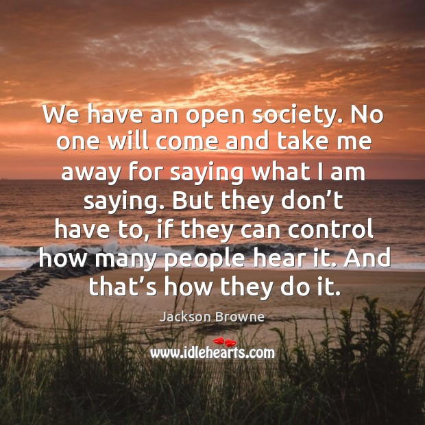 We have an open society. No one will come and take me away for saying what I am saying. Image
