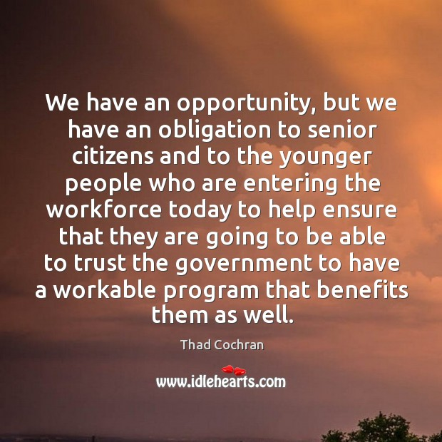 We have an opportunity, but we have an obligation to senior citizens and to the younger Image