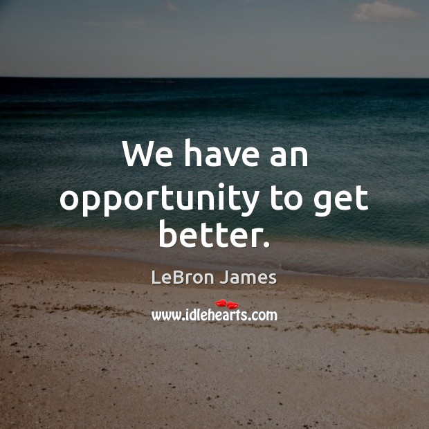 We have an opportunity to get better. LeBron James Picture Quote