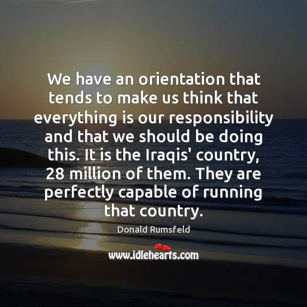 We have an orientation that tends to make us think that everything Donald Rumsfeld Picture Quote