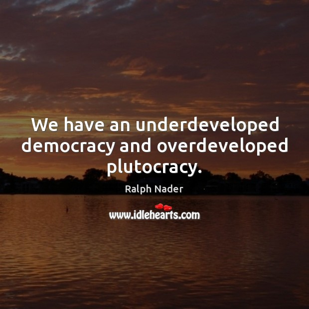 We have an underdeveloped democracy and overdeveloped plutocracy. Ralph Nader Picture Quote