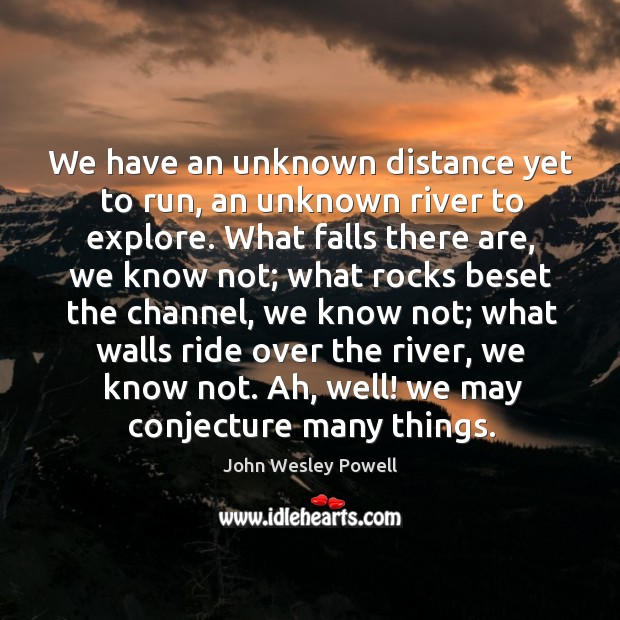 We have an unknown distance yet to run, an unknown river to Image