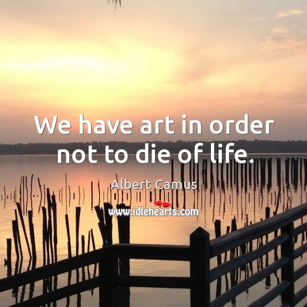 We have art in order not to die of life. Image