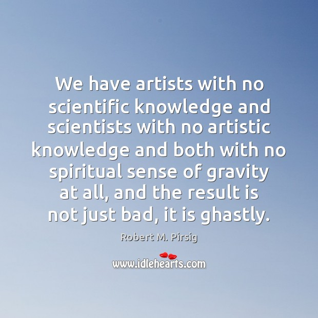 We have artists with no scientific knowledge and scientists with no artistic Robert M. Pirsig Picture Quote
