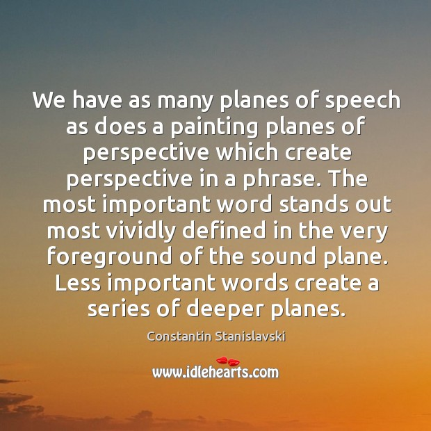 We have as many planes of speech as does a painting planes of perspective which create Constantin Stanislavski Picture Quote