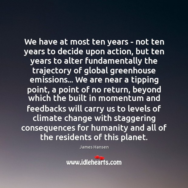 We have at most ten years – not ten years to decide James Hansen Picture Quote