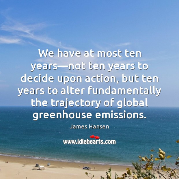 We have at most ten years—not ten years to decide upon James Hansen Picture Quote